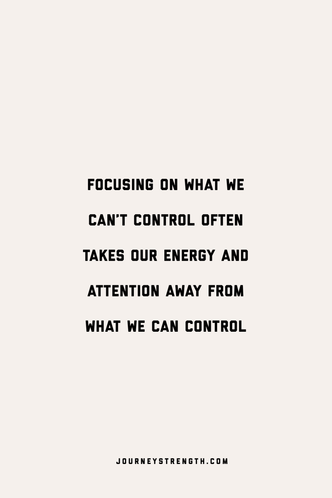 focusing on what we can't control often takes our energy and attention away from what we can control