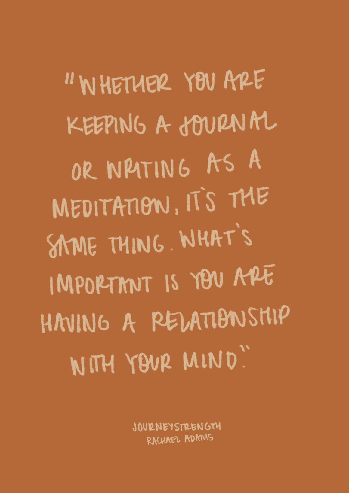 13. Whether you are a keeping a journal or writing as a meditation, it's the same thing. What's important is you are having relationship with your mind. – Natalie Goldberg journaling quotes